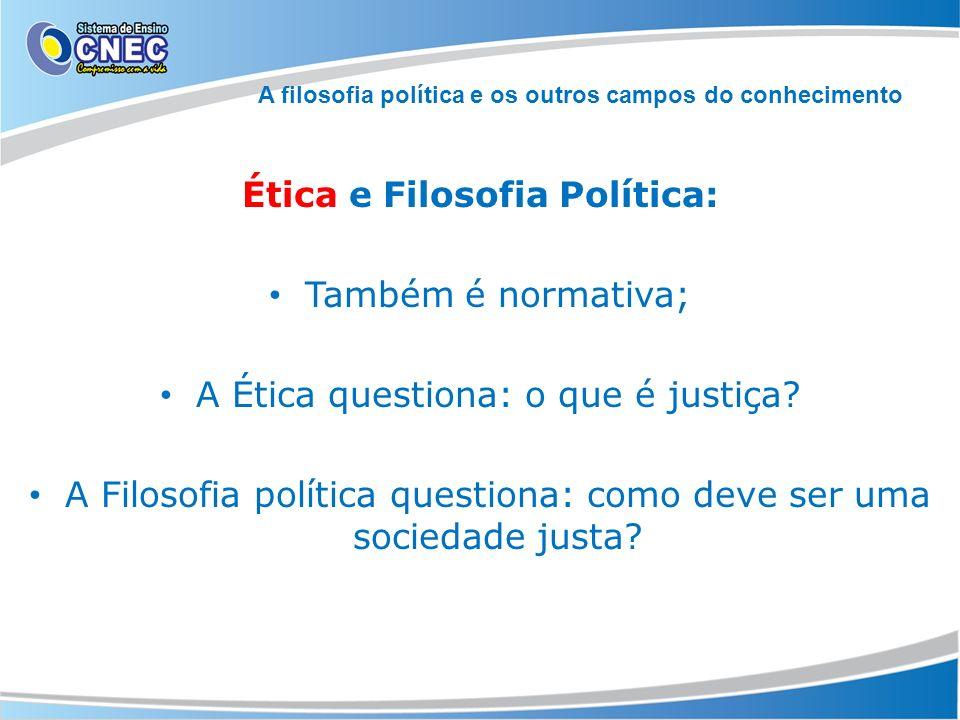 Ética e Filosofia Política: Também é normativa; A Ética questiona: o que é justiça? A Filosofia política questiona: como deve ser uma sociedade justa?
