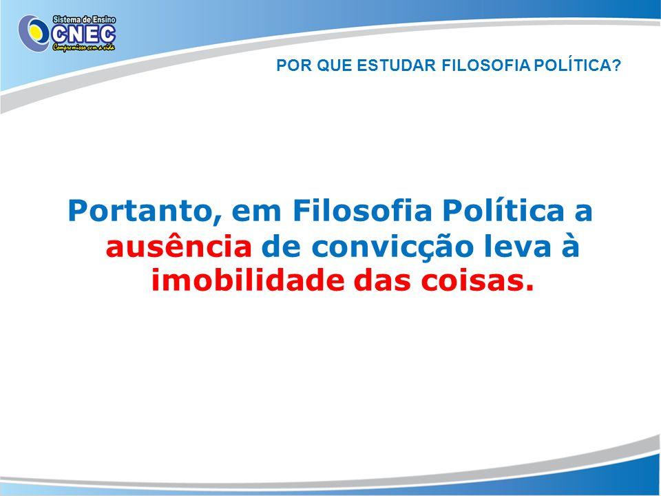 POR QUE ESTUDAR FILOSOFIA POLÍTICA? Portanto, em Filosofia Política a ausência de convicção leva à imobilidade das coisas.