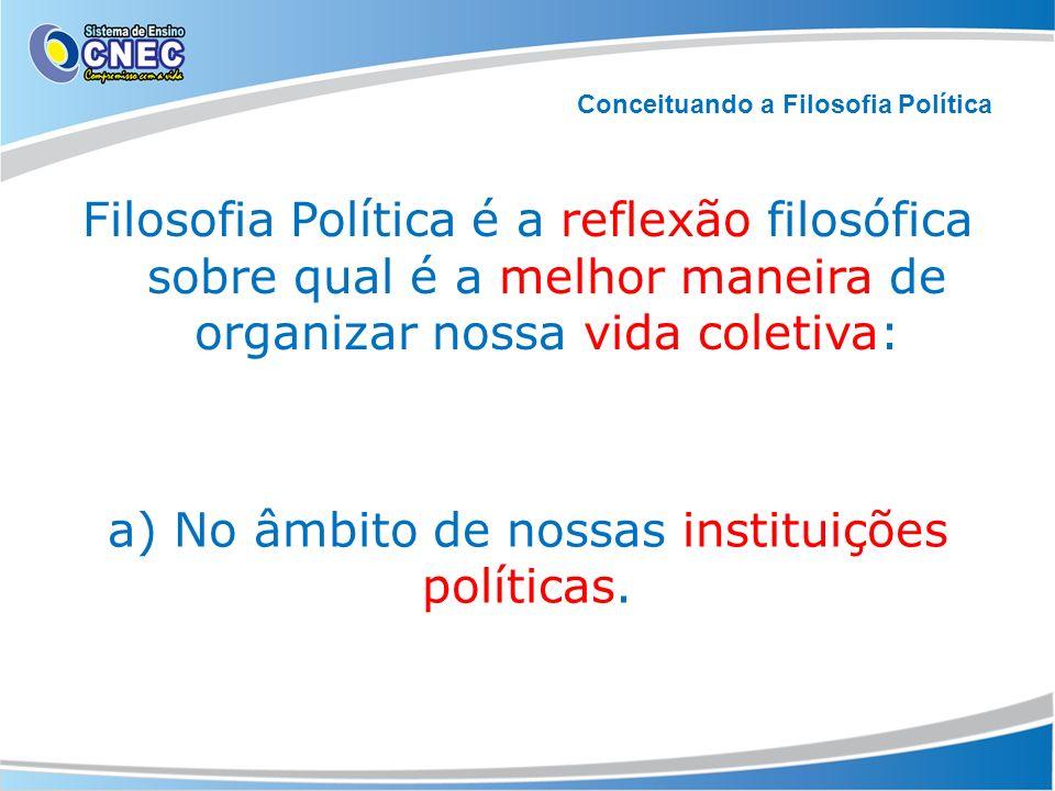 Filosofia Política é a reflexão filosófica sobre qual é a melhor maneira de organizar nossa vida coletiva: Conceituando a Filosofia Política a) No âmb