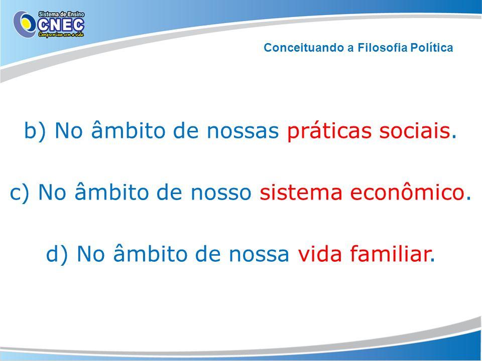 b) No âmbito de nossas práticas sociais. c) No âmbito de nosso sistema econômico. d) No âmbito de nossa vida familiar. Conceituando a Filosofia Políti