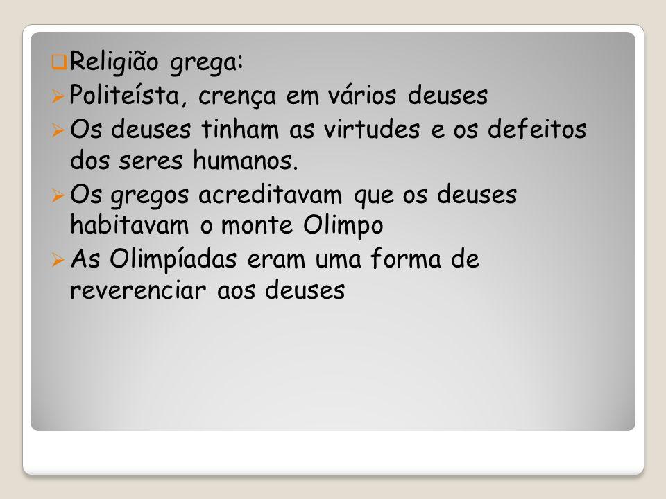Religião grega: Politeísta, crença em vários deuses Os deuses tinham as virtudes e os defeitos dos seres humanos.