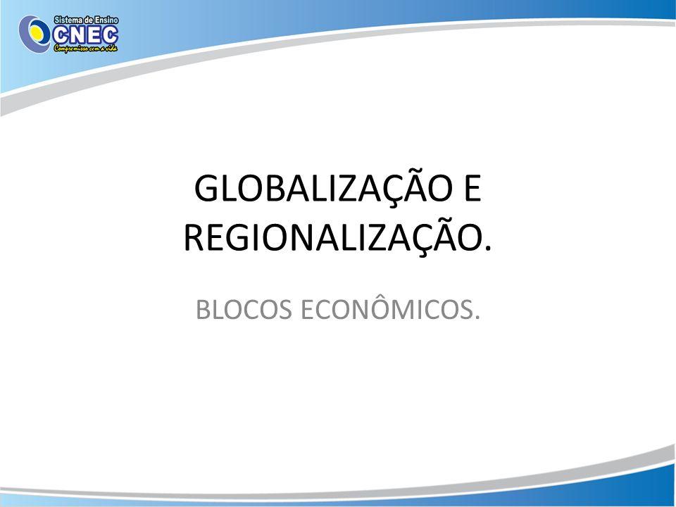 GLOBALIZAÇÃO E REGIONALIZAÇÃO. BLOCOS ECONÔMICOS.