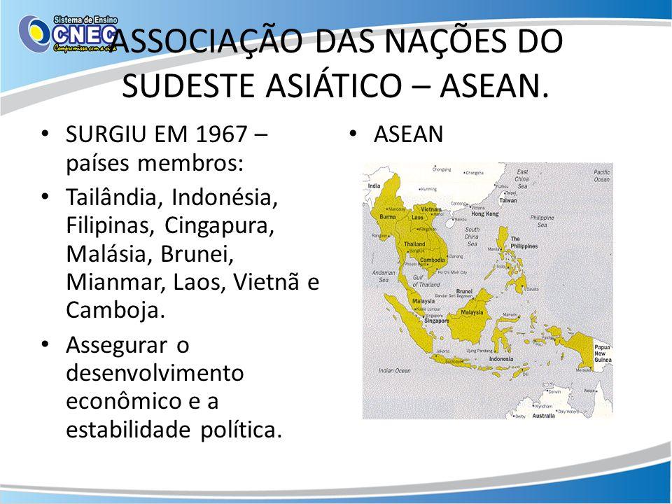ASSOCIAÇÃO DAS NAÇÕES DO SUDESTE ASIÁTICO – ASEAN. SURGIU EM 1967 – países membros: Tailândia, Indonésia, Filipinas, Cingapura, Malásia, Brunei, Mianm
