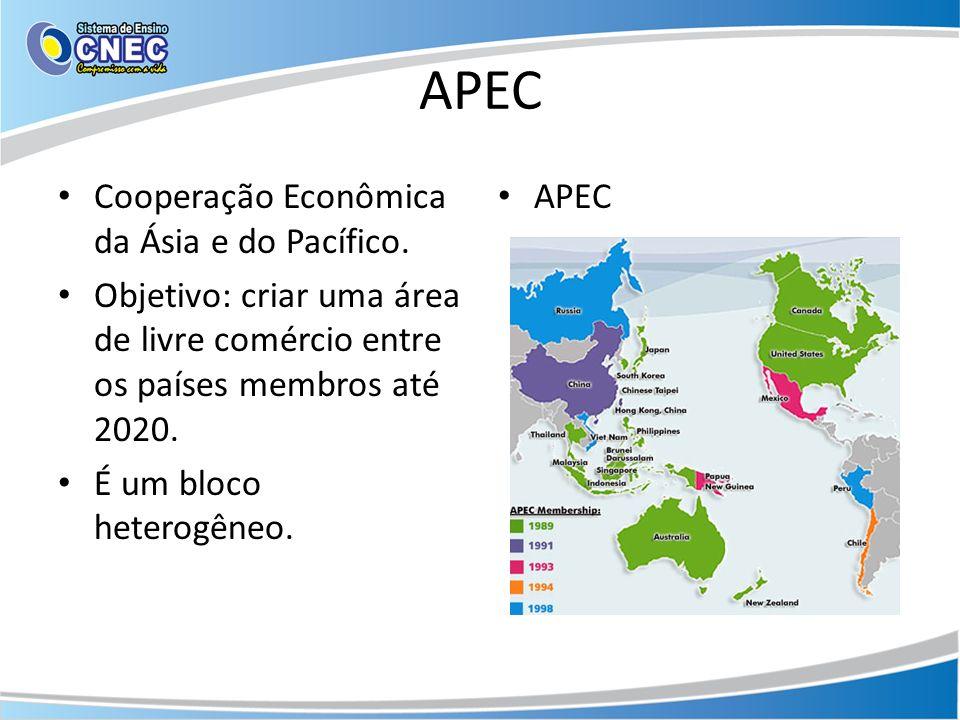 APEC Cooperação Econômica da Ásia e do Pacífico. Objetivo: criar uma área de livre comércio entre os países membros até 2020. É um bloco heterogêneo.