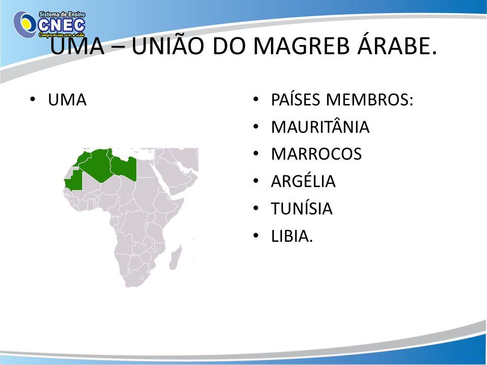 UMA – UNIÃO DO MAGREB ÁRABE. UMA PAÍSES MEMBROS: MAURITÂNIA MARROCOS ARGÉLIA TUNÍSIA LIBIA.