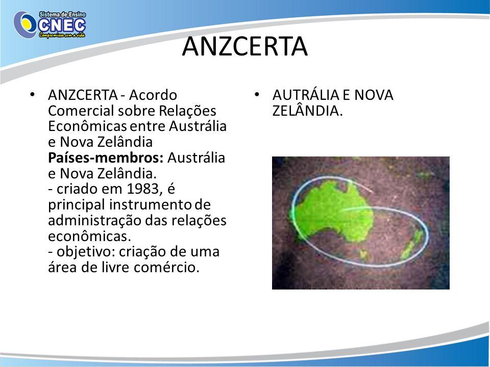 ANZCERTA ANZCERTA - Acordo Comercial sobre Relações Econômicas entre Austrália e Nova Zelândia Países-membros: Austrália e Nova Zelândia. - criado em