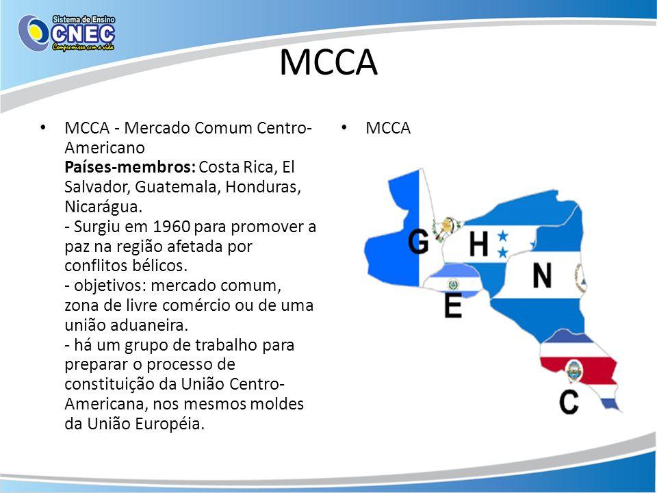 MCCA MCCA - Mercado Comum Centro- Americano Países-membros: Costa Rica, El Salvador, Guatemala, Honduras, Nicarágua. - Surgiu em 1960 para promover a