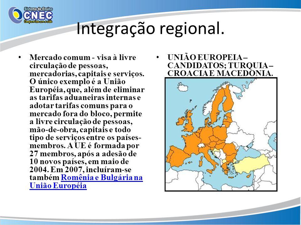 Integração regional. Mercado comum - visa à livre circulação de pessoas, mercadorias, capitais e serviços. O único exemplo é a União Européia, que, al