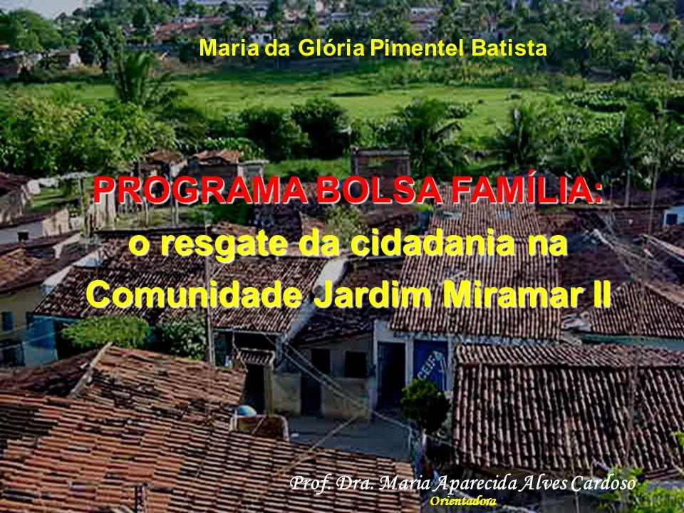 PROGRAMA BOLSA FAMÍLIA: o resgate da cidadania na Comunidade Jardim Miramar II Maria da Glória Pimentel Batista Prof.