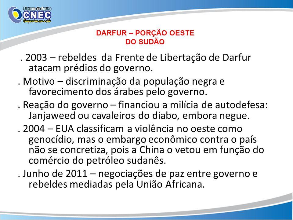 DARFUR – PORÇÃO OESTE DO SUDÃO. 2003 – rebeldes da Frente de Libertação de Darfur atacam prédios do governo.. Motivo – discriminação da população negr
