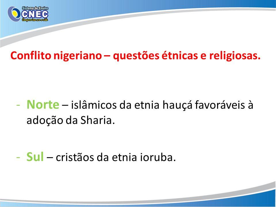 -Norte – islâmicos da etnia hauçá favoráveis à adoção da Sharia. -Sul – cristãos da etnia ioruba. Conflito nigeriano – questões étnicas e religiosas.