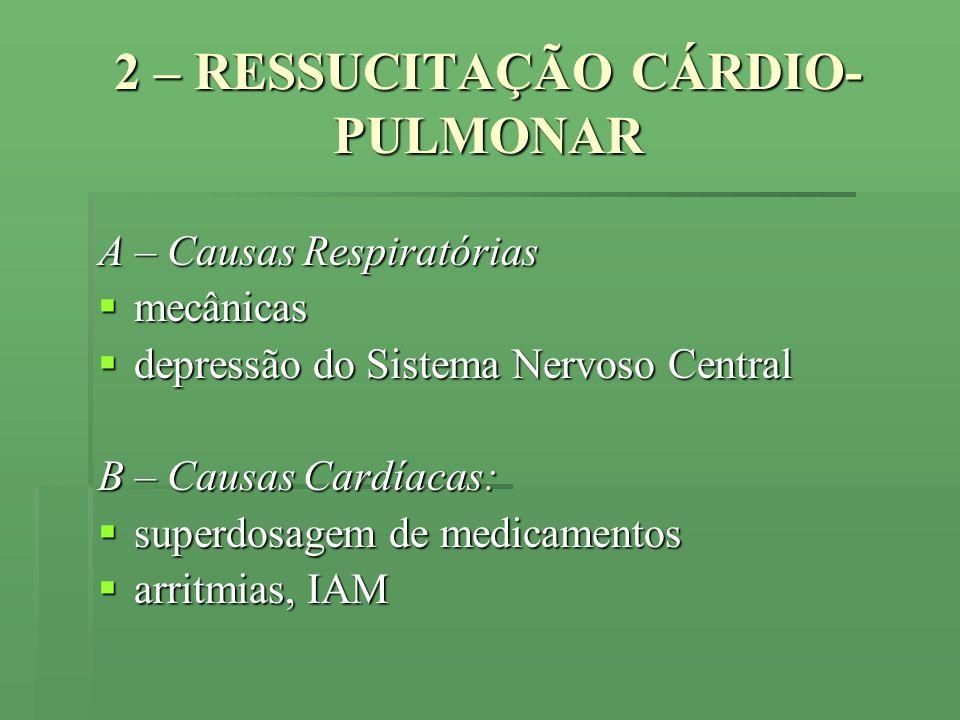 2 – RESSUCITAÇÃO CÁRDIO- PULMONAR A – Causas Respiratórias mecânicas mecânicas depressão do Sistema Nervoso Central depressão do Sistema Nervoso Centr