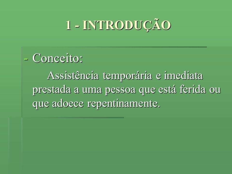 1 - INTRODUÇÃO -Conceito: Assistência temporária e imediata prestada a uma pessoa que está ferida ou que adoece repentinamente. Assistência temporária