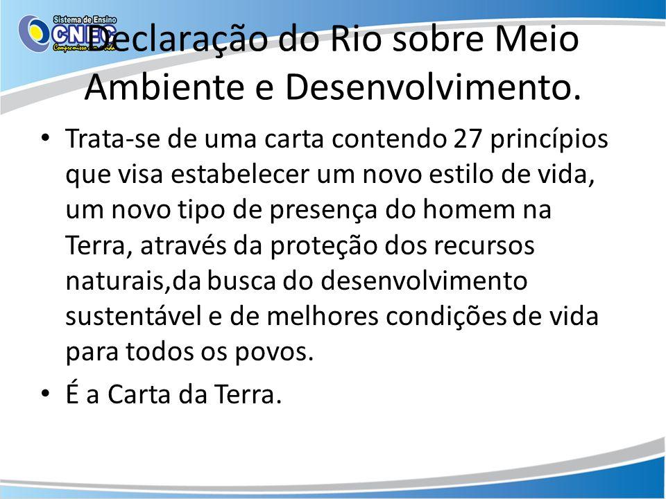 Declaração do Rio sobre Meio Ambiente e Desenvolvimento. Trata-se de uma carta contendo 27 princípios que visa estabelecer um novo estilo de vida, um