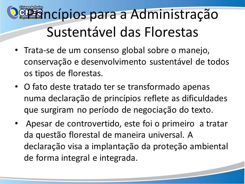 Princípios para a Administração Sustentável das Florestas Trata-se de um consenso global sobre o manejo, conservação e desenvolvimento sustentável de