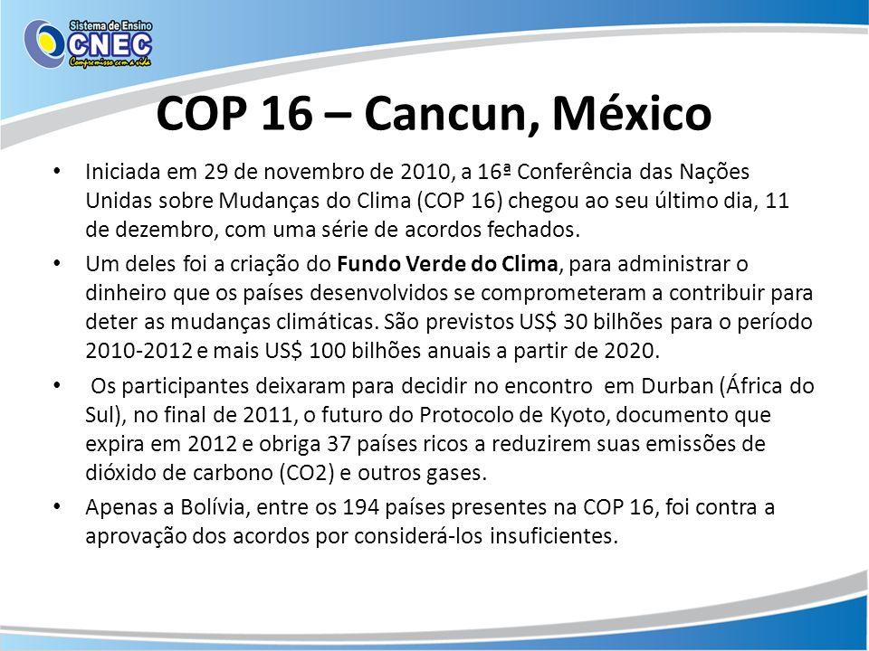 COP 16 – Cancun, México Iniciada em 29 de novembro de 2010, a 16ª Conferência das Nações Unidas sobre Mudanças do Clima (COP 16) chegou ao seu último