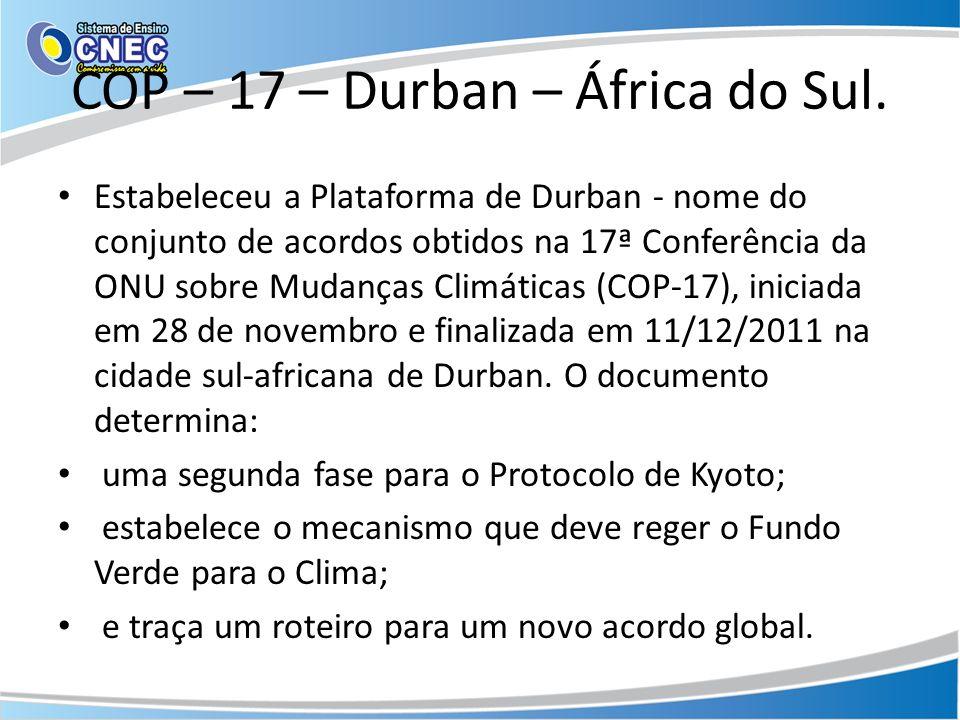 COP – 17 – Durban – África do Sul. Estabeleceu a Plataforma de Durban - nome do conjunto de acordos obtidos na 17ª Conferência da ONU sobre Mudanças C