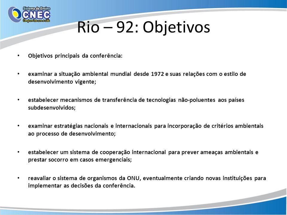Rio – 92: Objetivos Objetivos principais da conferência: examinar a situação ambiental mundial desde 1972 e suas relações com o estilo de desenvolvime