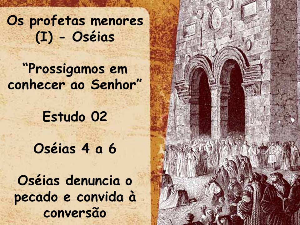 Os profetas menores (I) - Oséias Prossigamos em conhecer ao Senhor Estudo 02 Oséias 4 a 6 Oséias denuncia o pecado e convida à conversão
