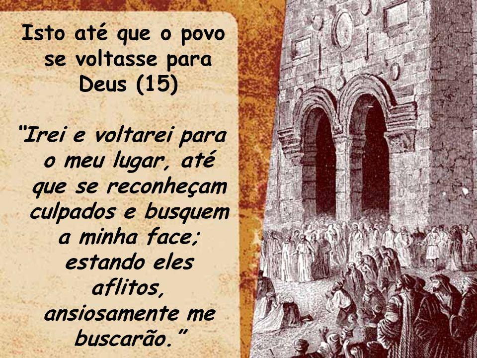 Isto até que o povo se voltasse para Deus (15) Irei e voltarei para o meu lugar, até que se reconheçam culpados e busquem a minha face; estando eles aflitos, ansiosamente me buscarão.