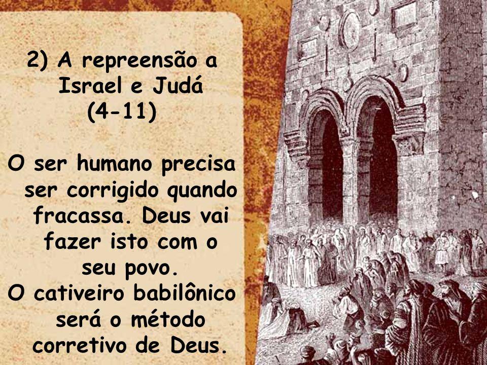 2) A repreensão a Israel e Judá (4-11) O ser humano precisa ser corrigido quando fracassa. Deus vai fazer isto com o seu povo. O cativeiro babilônico