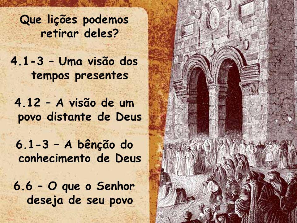Que lições podemos retirar deles? 4.1-3 – Uma visão dos tempos presentes 4.12 – A visão de um povo distante de Deus 6.1-3 – A bênção do conhecimento d