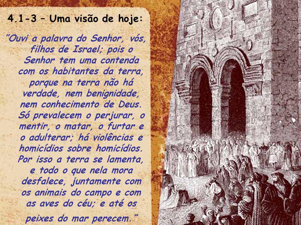4.1-3 – Uma visão de hoje: Ouvi a palavra do Senhor, vós, filhos de Israel; pois o Senhor tem uma contenda com os habitantes da terra, porque na terra