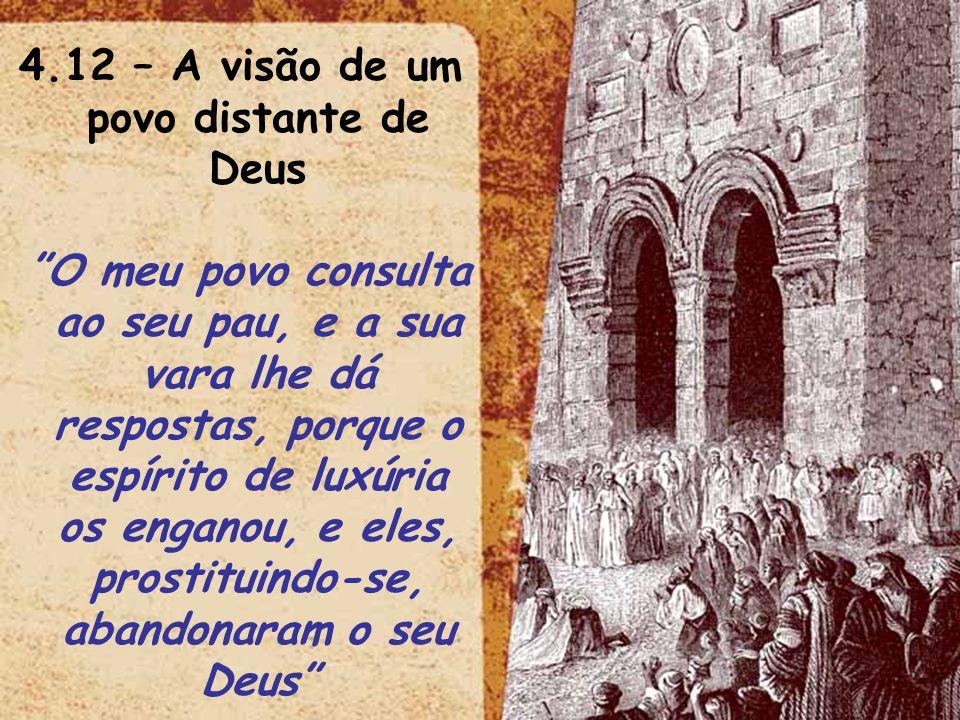 4.12 – A visão de um povo distante de Deus O meu povo consulta ao seu pau, e a sua vara lhe dá respostas, porque o espírito de luxúria os enganou, e e