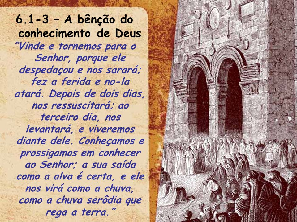 6.1-3 – A bênção do conhecimento de Deus Vinde e tornemos para o Senhor, porque ele despedaçou e nos sarará; fez a ferida e no-la atará. Depois de doi