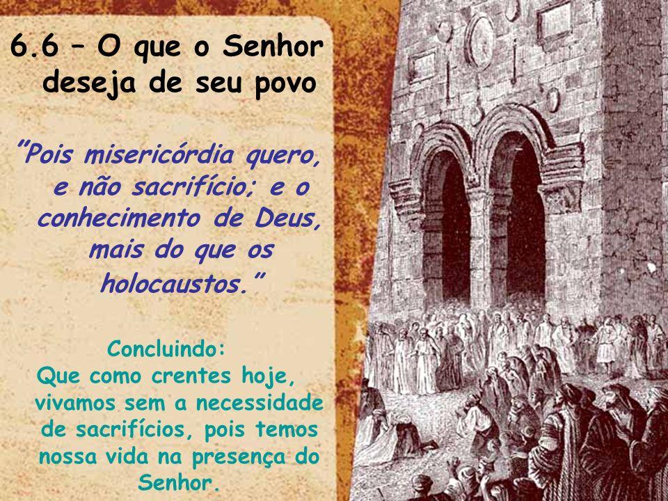 6.6 – O que o Senhor deseja de seu povo Pois misericórdia quero, e não sacrifício; e o conhecimento de Deus, mais do que os holocaustos. Concluindo: Q