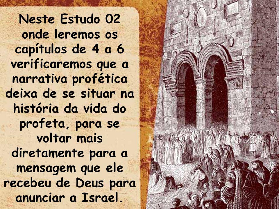 Neste Estudo 02 onde leremos os capítulos de 4 a 6 verificaremos que a narrativa profética deixa de se situar na história da vida do profeta, para se