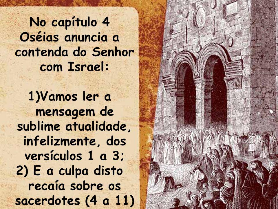 No capítulo 4 Oséias anuncia a contenda do Senhor com Israel: 1)Vamos ler a mensagem de sublime atualidade, infelizmente, dos versículos 1 a 3; 2) E a culpa disto recaía sobre os sacerdotes (4 a 11)