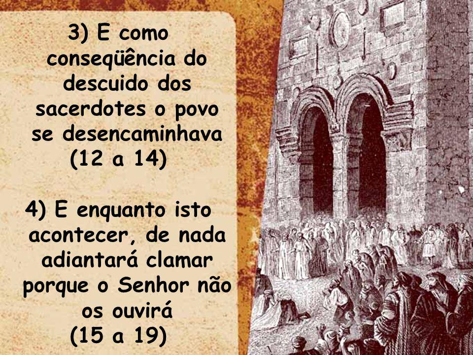 3) E como conseqüência do descuido dos sacerdotes o povo se desencaminhava (12 a 14) 4) E enquanto isto acontecer, de nada adiantará clamar porque o S
