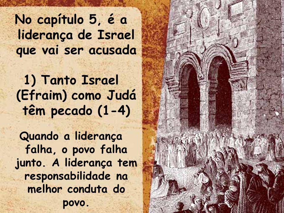 No capítulo 5, é a liderança de Israel que vai ser acusada 1) Tanto Israel (Efraim) como Judá têm pecado (1-4) Quando a liderança falha, o povo falha