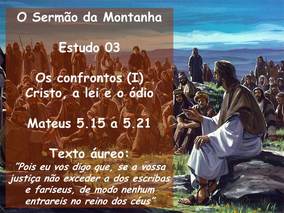 O Sermão da Montanha Estudo 03 Os confrontos (I) Cristo, a lei e o ódio Mateus 5.15 a 5.21 Texto áureo: Pois eu vos digo que, se a vossa justiça não e