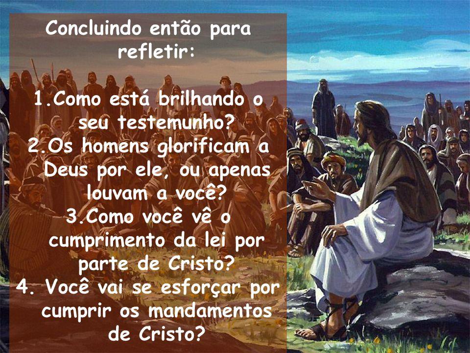 Concluindo então para refletir: 1.Como está brilhando o seu testemunho? 2.Os homens glorificam a Deus por ele, ou apenas louvam a você? 3.Como você vê
