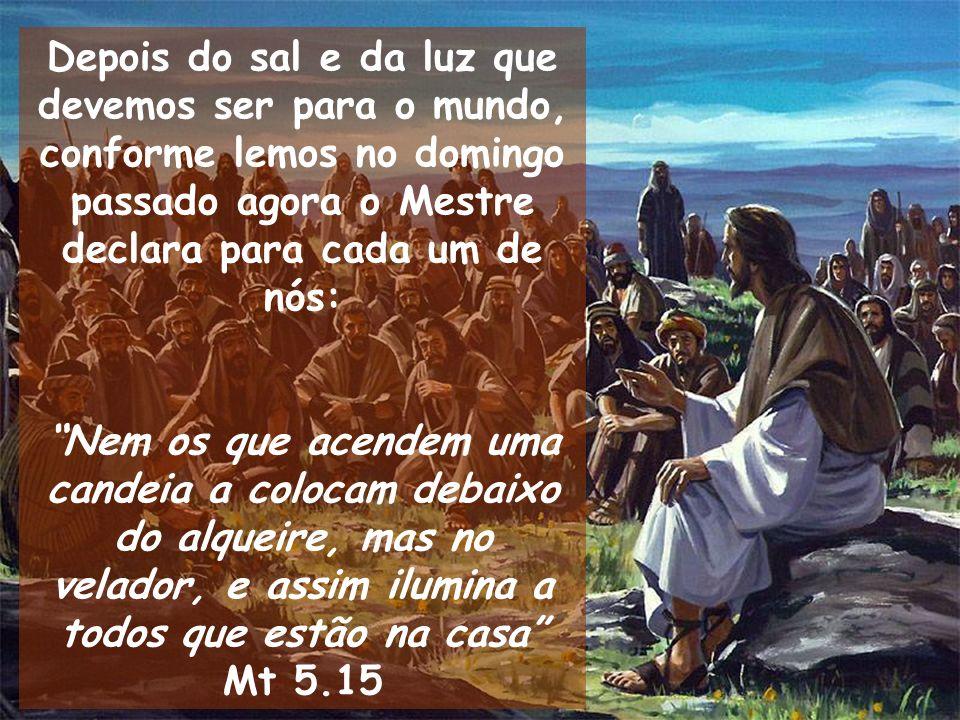 Depois do sal e da luz que devemos ser para o mundo, conforme lemos no domingo passado agora o Mestre declara para cada um de nós: Nem os que acendem