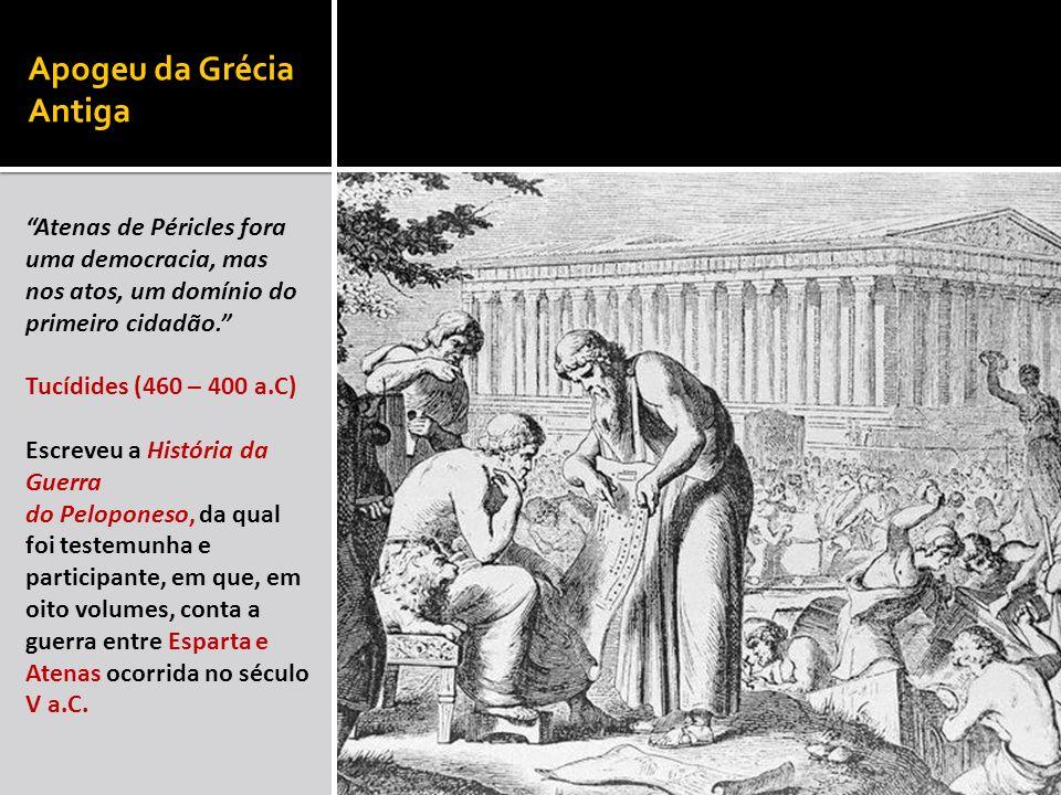 Apogeu da Grécia Antiga Atenas de Péricles fora uma democracia, mas nos atos, um domínio do primeiro cidadão. Tucídides (460 – 400 a.C) Escreveu a His