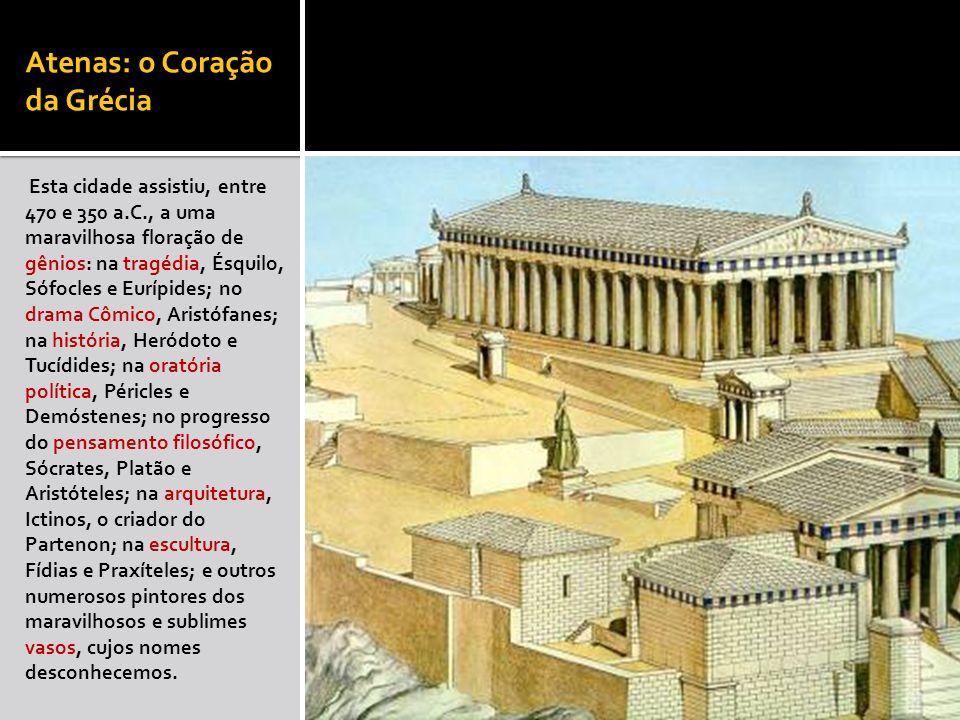 Atenas: o Coração da Grécia Esta cidade assistiu, entre 470 e 350 a.C., a uma maravilhosa floração de gênios: na tragédia, Ésquilo, Sófocles e Eurípid