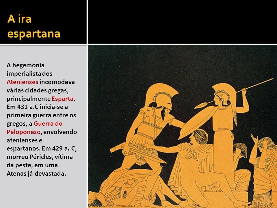 A ira espartana A hegemonia imperialista dos Atenienses incomodava várias cidades gregas, principalmente Esparta. Em 431 a.C inicia-se a primeira guer
