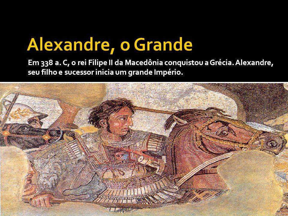 Em 338 a. C, o rei Filipe II da Macedônia conquistou a Grécia. Alexandre, seu filho e sucessor inicia um grande Império.