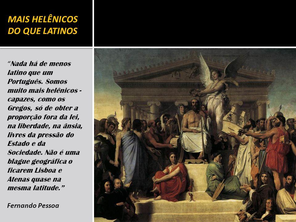 MAIS HELÊNICOS DO QUE LATINOS Nada há de menos latino que um Português. Somos muito mais helênicos - capazes, como os Gregos, só de obter a proporção
