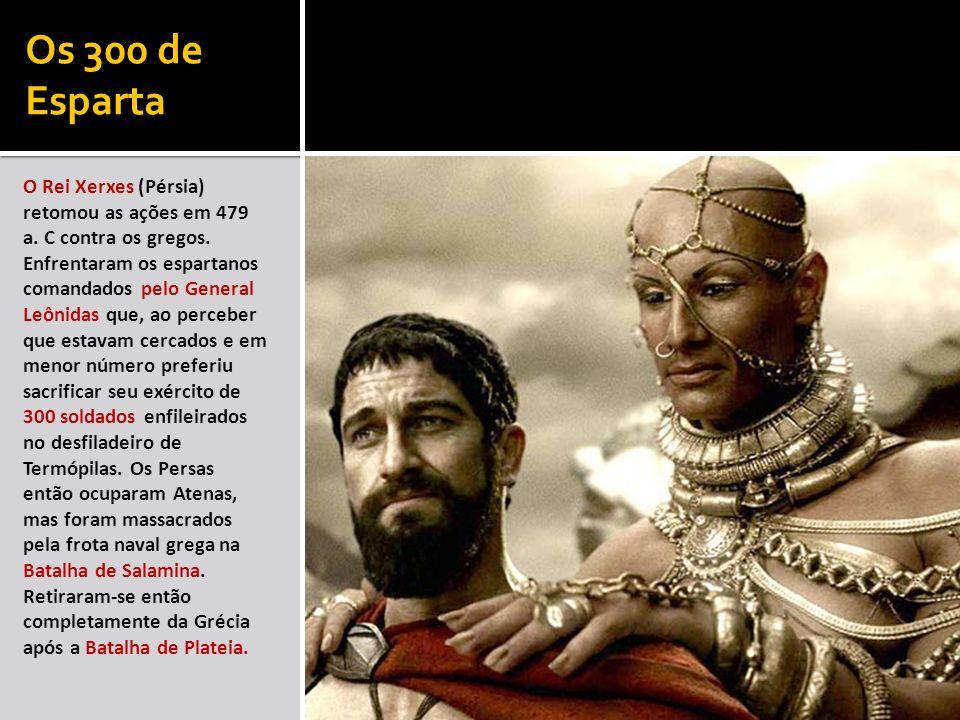Os 300 de Esparta O Rei Xerxes (Pérsia) retomou as ações em 479 a. C contra os gregos. Enfrentaram os espartanos comandados pelo General Leônidas que,