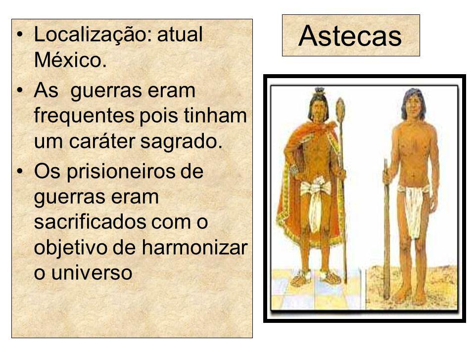 Astecas Localização: atual México. As guerras eram frequentes pois tinham um caráter sagrado. Os prisioneiros de guerras eram sacrificados com o objet
