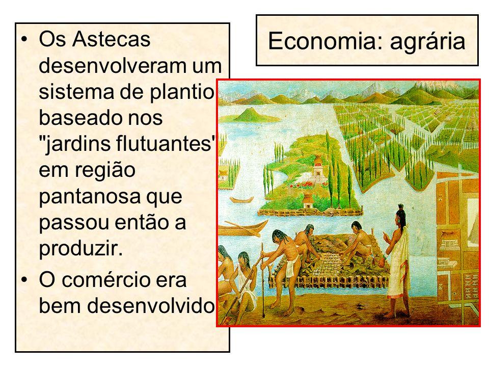Economia: agrária Os Astecas desenvolveram um sistema de plantio baseado nos