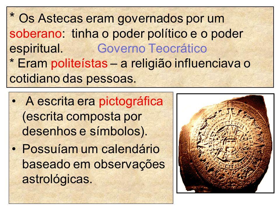 * Os Astecas eram governados por um soberano: tinha o poder político e o poder espiritual. Governo Teocrático * Eram politeístas – a religião influenc