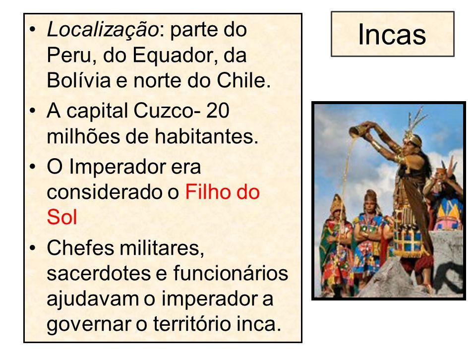 Incas Localização: parte do Peru, do Equador, da Bolívia e norte do Chile. A capital Cuzco- 20 milhões de habitantes. O Imperador era considerado o Fi