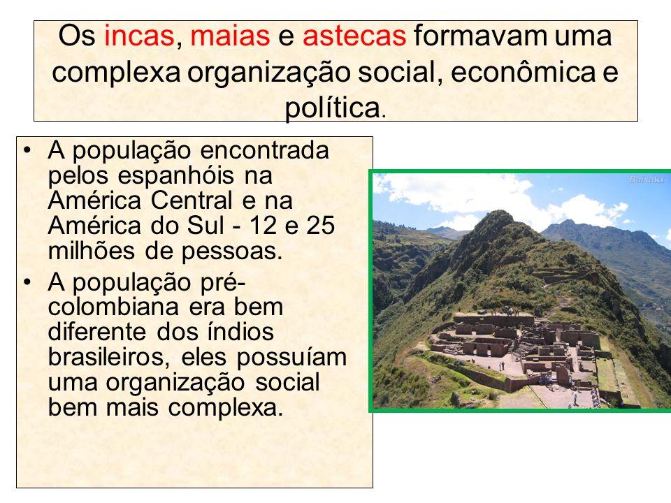 Os incas, maias e astecas formavam uma complexa organização social, econômica e política. A população encontrada pelos espanhóis na América Central e