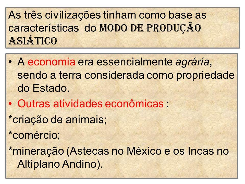 As três civilizações tinham como base as características do Modo de Produção Asiático A economia era essencialmente agrária, sendo a terra considerada