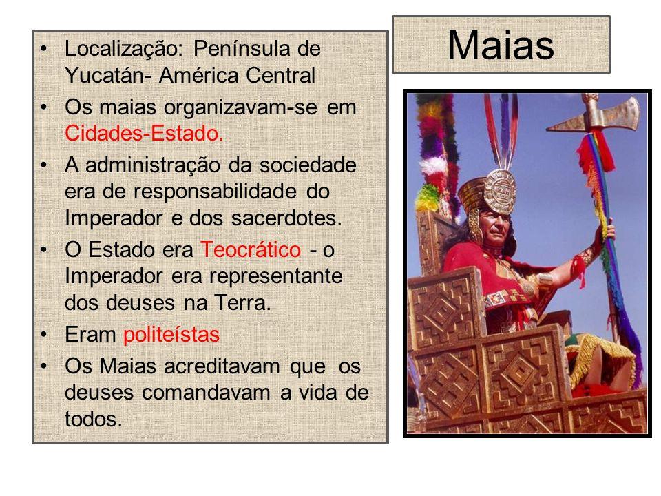 Maias Localização: Península de Yucatán- América Central Os maias organizavam-se em Cidades-Estado. A administração da sociedade era de responsabilida